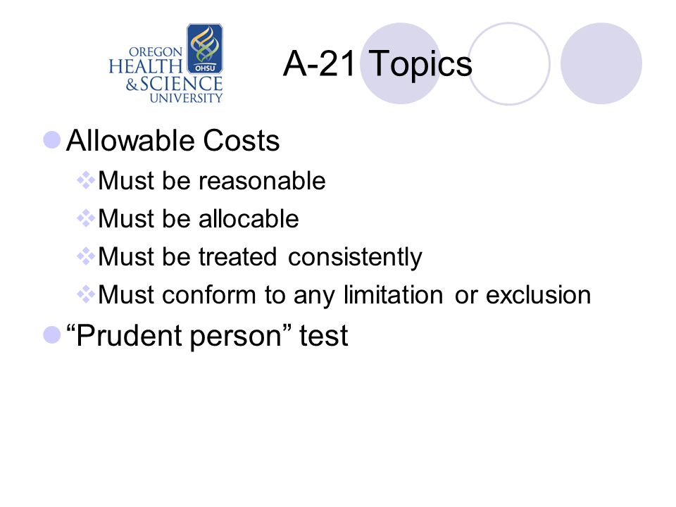 A-21 Topics Allowable Costs  Must be reasonable  Must be allocable  Must be treated consistently  Must conform to any limitation or exclusion Prudent person test