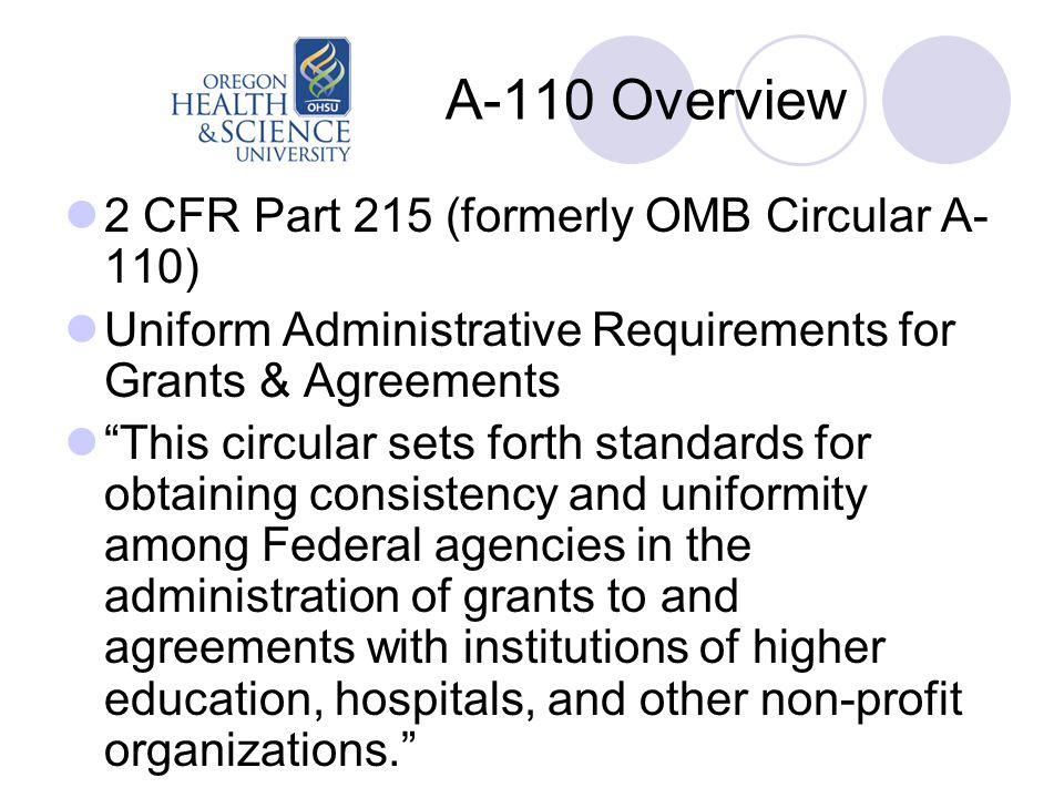 A-110 Overview 2 CFR Part 215 (formerly OMB Circular A- 110) Uniform Administrative Requirements for Grants & Agreements This circular sets forth standards for obtaining consistency and uniformity among Federal agencies in the administration of grants to and agreements with institutions of higher education, hospitals, and other non-profit organizations.