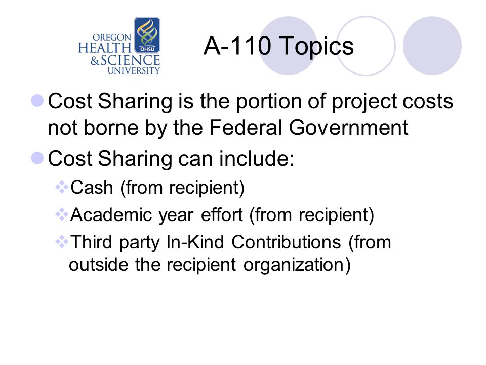 A-110 Topics Cost Sharing is the portion of project costs not borne by the Federal Government Cost Sharing can include:  Cash (from recipient)  Academic year effort (from recipient)  Third party In-Kind Contributions (from outside the recipient organization)