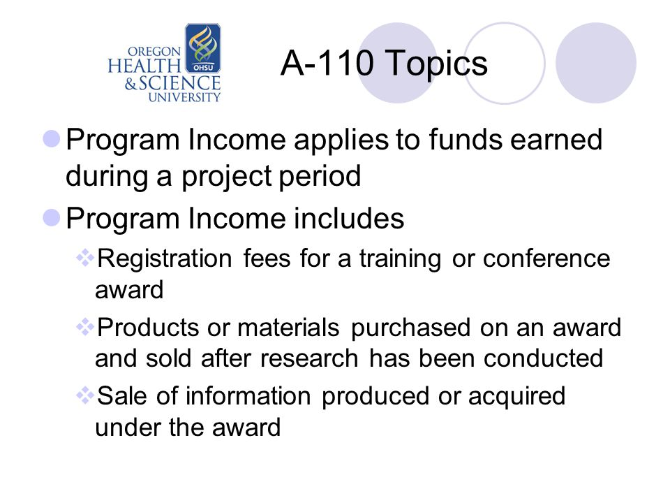 A-110 Topics Program Income applies to funds earned during a project period Program Income includes  Registration fees for a training or conference award  Products or materials purchased on an award and sold after research has been conducted  Sale of information produced or acquired under the award