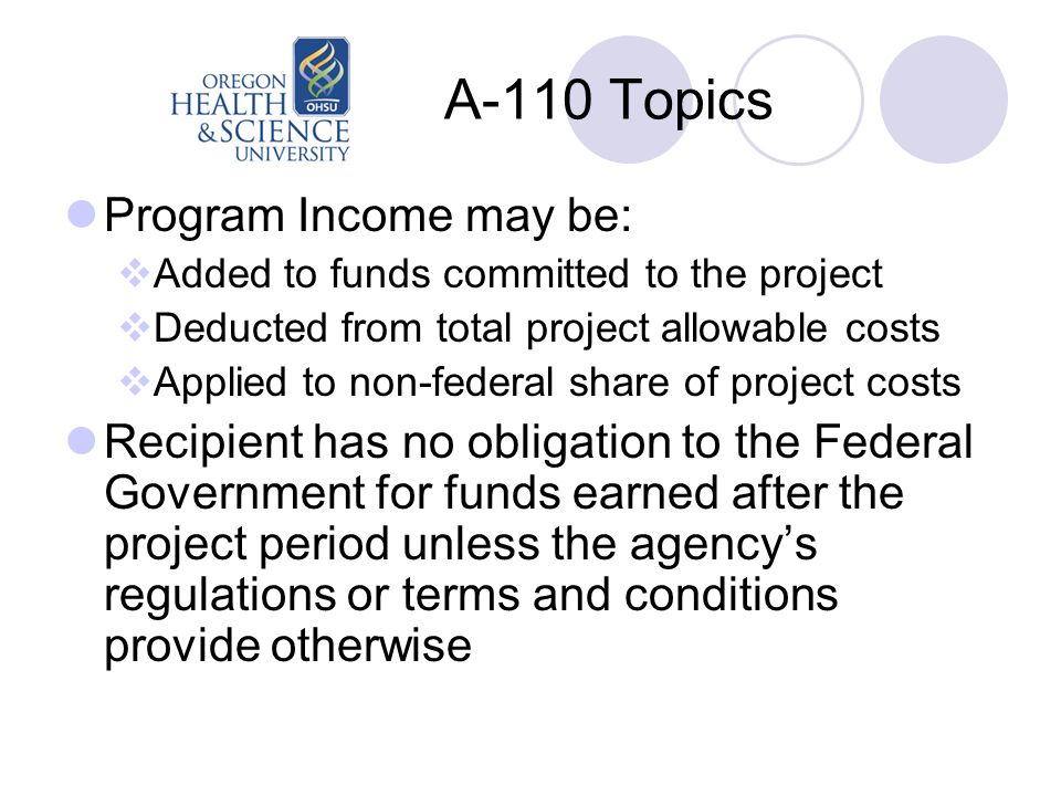 A-110 Topics Program Income may be:  Added to funds committed to the project  Deducted from total project allowable costs  Applied to non-federal share of project costs Recipient has no obligation to the Federal Government for funds earned after the project period unless the agency's regulations or terms and conditions provide otherwise