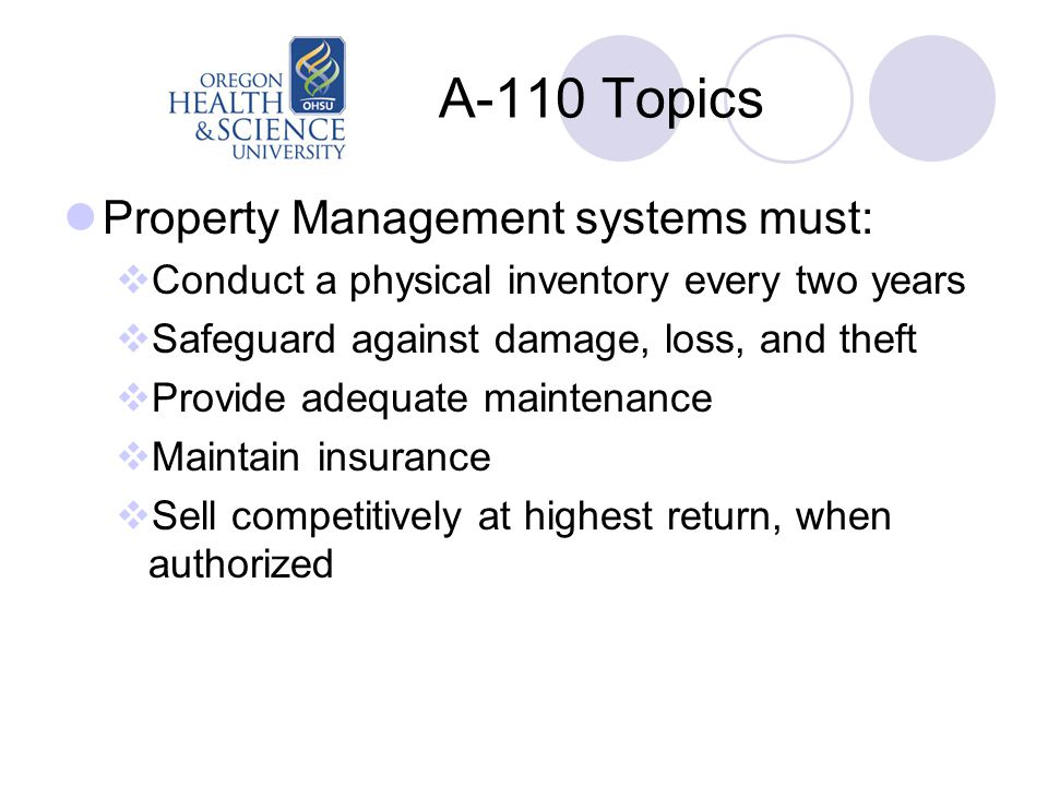 A-110 Topics Property Management systems must:  Conduct a physical inventory every two years  Safeguard against damage, loss, and theft  Provide adequate maintenance  Maintain insurance  Sell competitively at highest return, when authorized