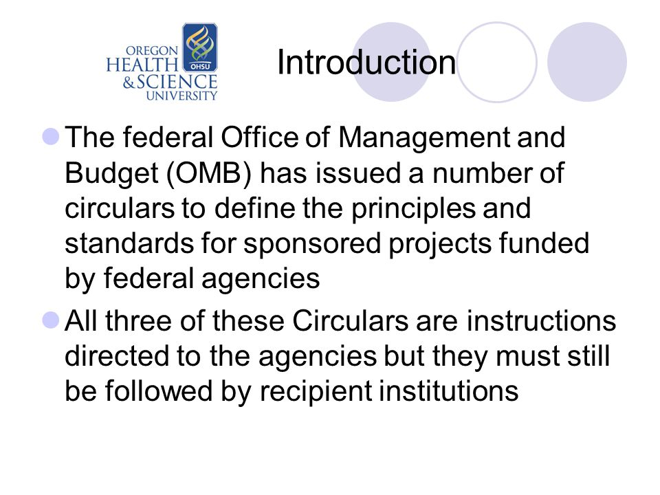 Introduction The federal Office of Management and Budget (OMB) has issued a number of circulars to define the principles and standards for sponsored projects funded by federal agencies All three of these Circulars are instructions directed to the agencies but they must still be followed by recipient institutions