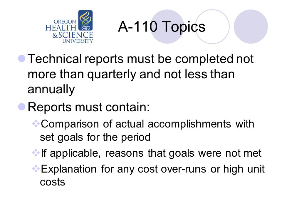 A-110 Topics Technical reports must be completed not more than quarterly and not less than annually Reports must contain:  Comparison of actual accomplishments with set goals for the period  If applicable, reasons that goals were not met  Explanation for any cost over-runs or high unit costs