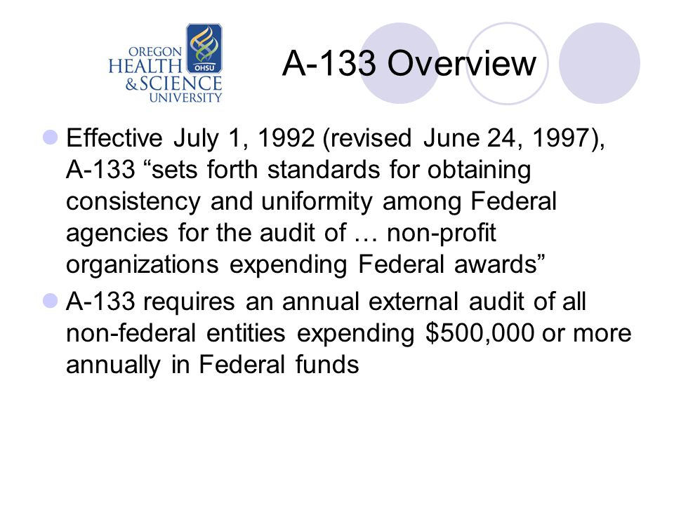 A-133 Overview Effective July 1, 1992 (revised June 24, 1997), A-133 sets forth standards for obtaining consistency and uniformity among Federal agencies for the audit of … non-profit organizations expending Federal awards A-133 requires an annual external audit of all non-federal entities expending $500,000 or more annually in Federal funds