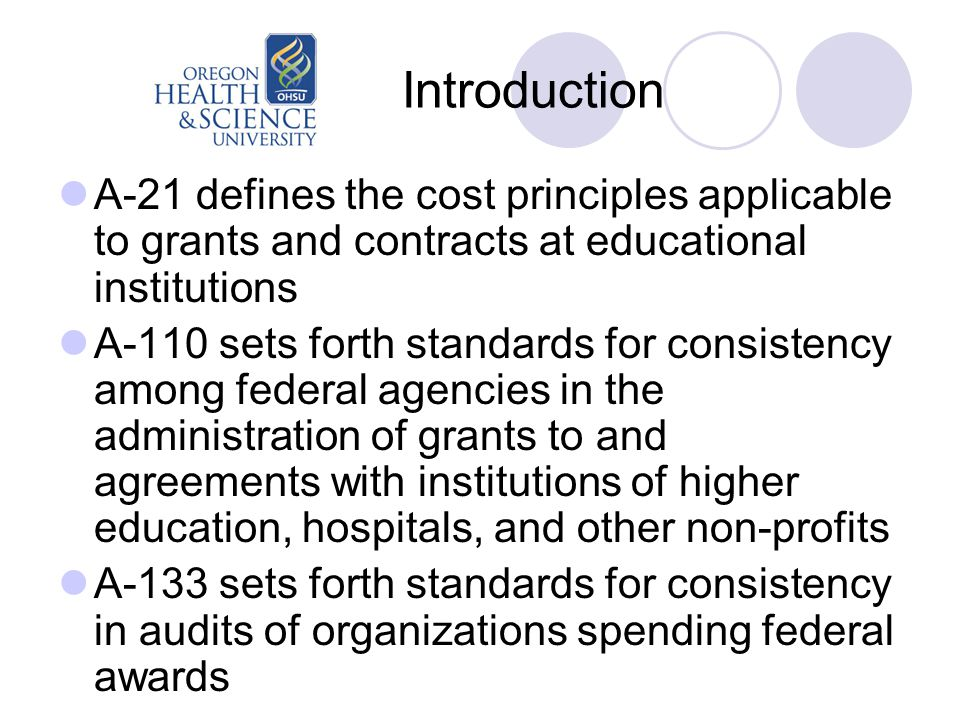 Introduction A-21 defines the cost principles applicable to grants and contracts at educational institutions A-110 sets forth standards for consistency among federal agencies in the administration of grants to and agreements with institutions of higher education, hospitals, and other non-profits A-133 sets forth standards for consistency in audits of organizations spending federal awards