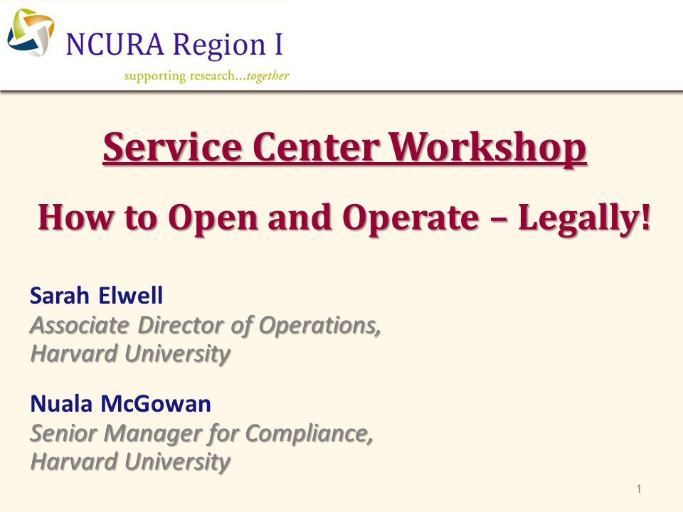 Service Center Workshop How to Open and Operate – Legally! 111 Sarah Elwell Associate Director of Operations, Harvard University Nuala McGowan Senior