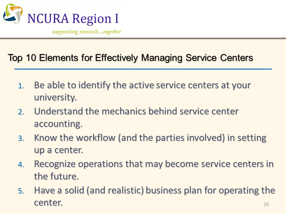 26 Top 10 Elements for Effectively Managing Service Centers 1. Be able to identify the active service centers at your university. 2. Understand the me