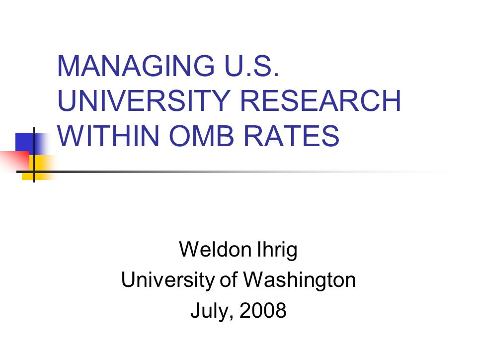 MANAGING U.S. UNIVERSITY RESEARCH WITHIN OMB RATES Weldon Ihrig University of Washington July, 2008