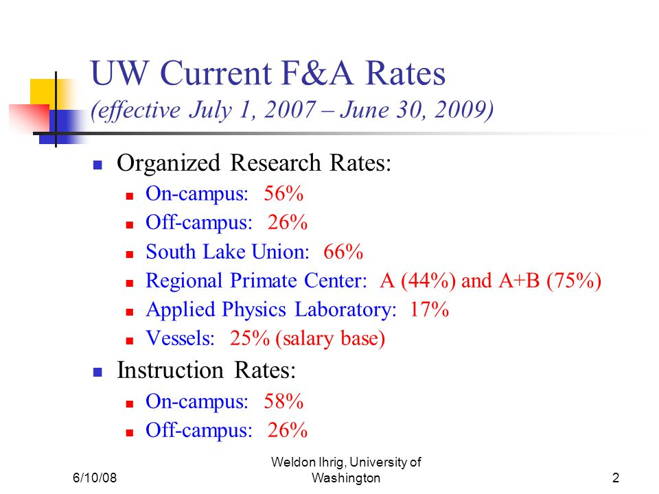 6/10/08 Weldon Ihrig, University of Washington2 UW Current F&A Rates (effective July 1, 2007 – June 30, 2009) Organized Research Rates: On-campus: 56%