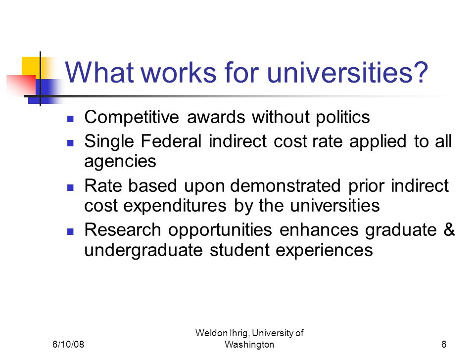 6/10/08 Weldon Ihrig, University of Washington6 What works for universities? Competitive awards without politics Single Federal indirect cost rate app