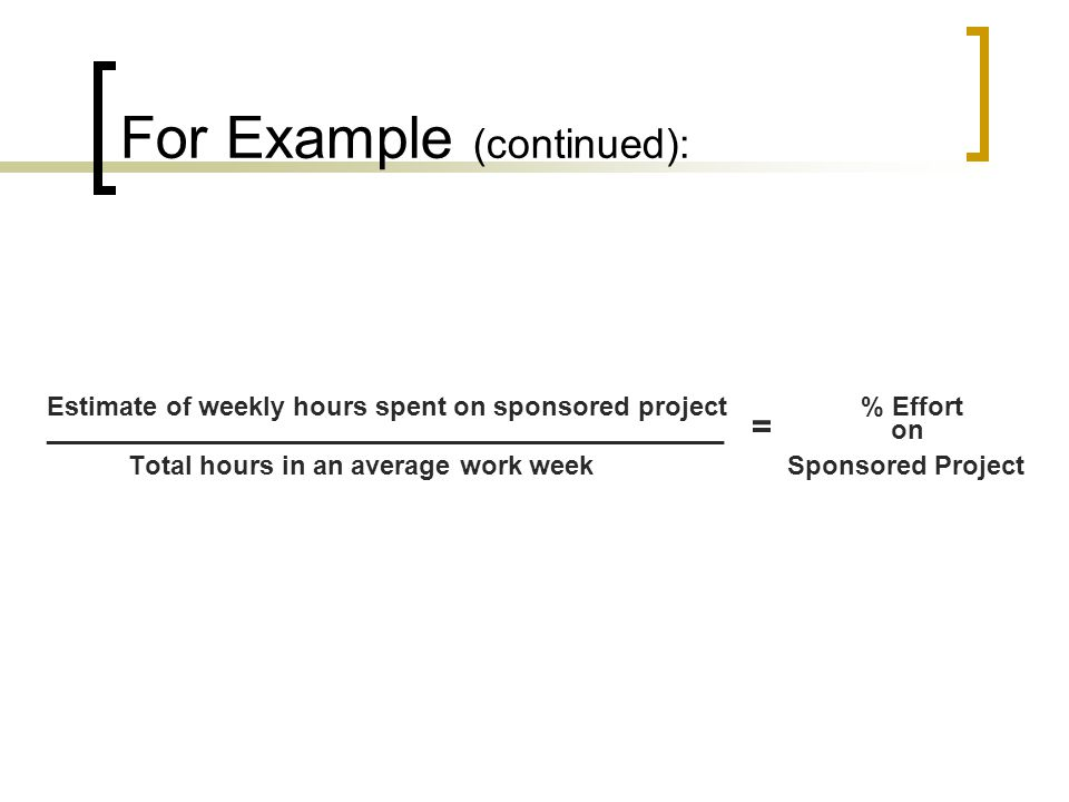 For Example (continued): Estimate of weekly hours spent on sponsored project % Effort ______________________________________________ = on Total hours in an average work week Sponsored Project