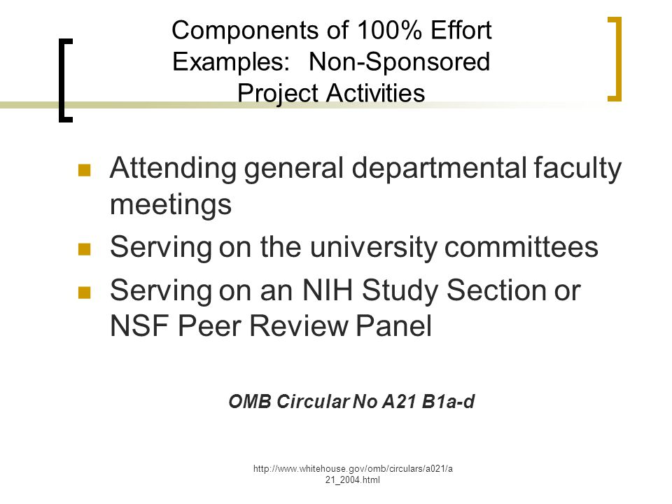http://www.whitehouse.gov/omb/circulars/a021/a 21_2004.html Components of 100% Effort Examples: Non-Sponsored Project Activities Attending general departmental faculty meetings Serving on the university committees Serving on an NIH Study Section or NSF Peer Review Panel OMB Circular No A21 B1a-d