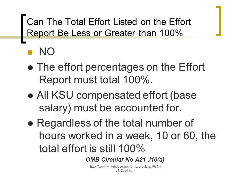 http://www.whitehouse.gov/omb/circulars/a021/a 21_2004.html Can The Total Effort Listed on the Effort Report Be Less or Greater than 100% NO ● The effort percentages on the Effort Report must total 100%.