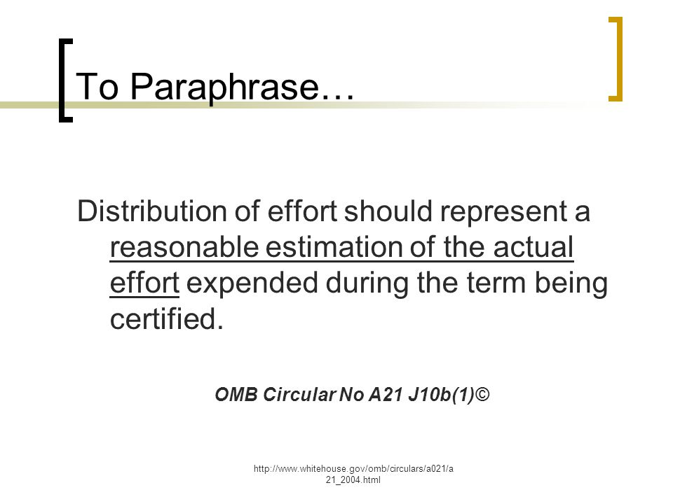 http://www.whitehouse.gov/omb/circulars/a021/a 21_2004.html To Paraphrase… Distribution of effort should represent a reasonable estimation of the actual effort expended during the term being certified.