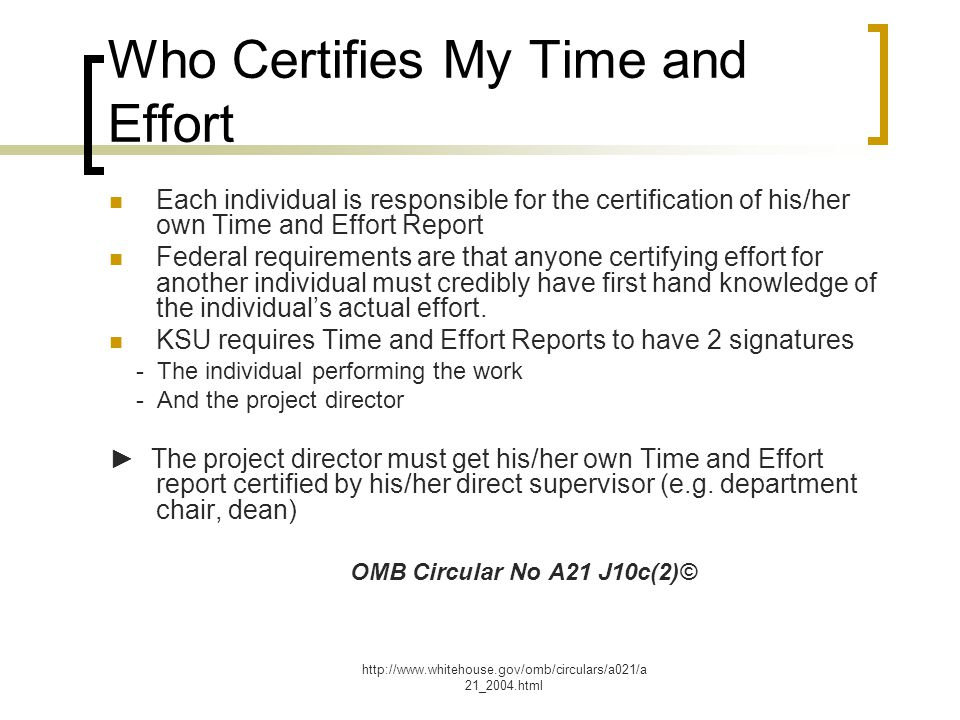 http://www.whitehouse.gov/omb/circulars/a021/a 21_2004.html Who Certifies My Time and Effort Each individual is responsible for the certification of his/her own Time and Effort Report Federal requirements are that anyone certifying effort for another individual must credibly have first hand knowledge of the individual's actual effort.