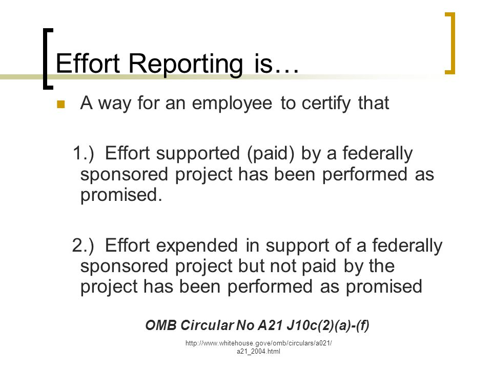 http://www.whitehouse.gove/omb/circulars/a021/ a21_2004.html Effort Reporting is… A way for an employee to certify that 1.) Effort supported (paid) by a federally sponsored project has been performed as promised.