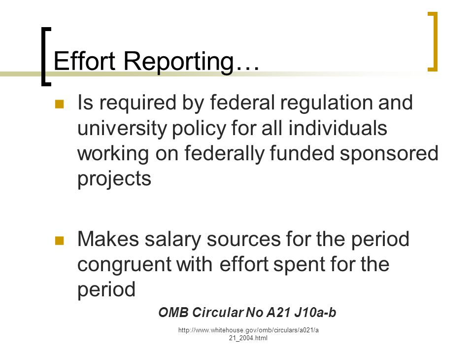 http://www.whitehouse.gov/omb/circulars/a021/a 21_2004.html Effort Reporting… Is required by federal regulation and university policy for all individuals working on federally funded sponsored projects Makes salary sources for the period congruent with effort spent for the period OMB Circular No A21 J10a-b