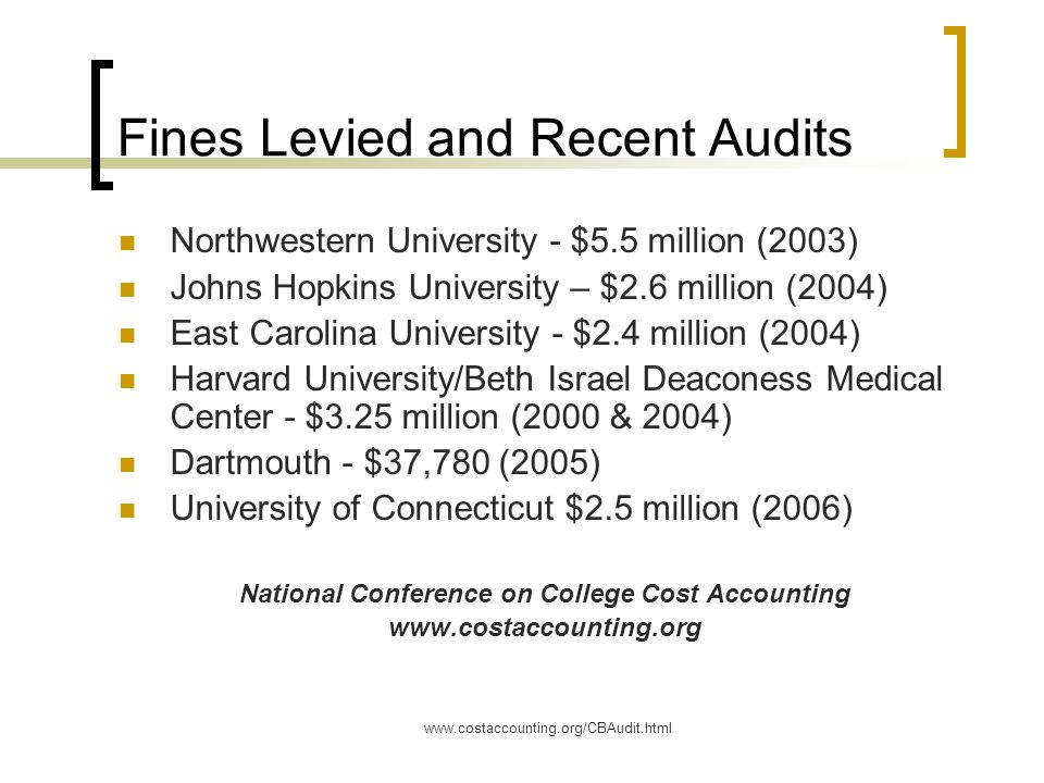 www.costaccounting.org/CBAudit.html Fines Levied and Recent Audits Northwestern University - $5.5 million (2003) Johns Hopkins University – $2.6 million (2004) East Carolina University - $2.4 million (2004) Harvard University/Beth Israel Deaconess Medical Center - $3.25 million (2000 & 2004) Dartmouth - $37,780 (2005) University of Connecticut $2.5 million (2006) National Conference on College Cost Accounting www.costaccounting.org