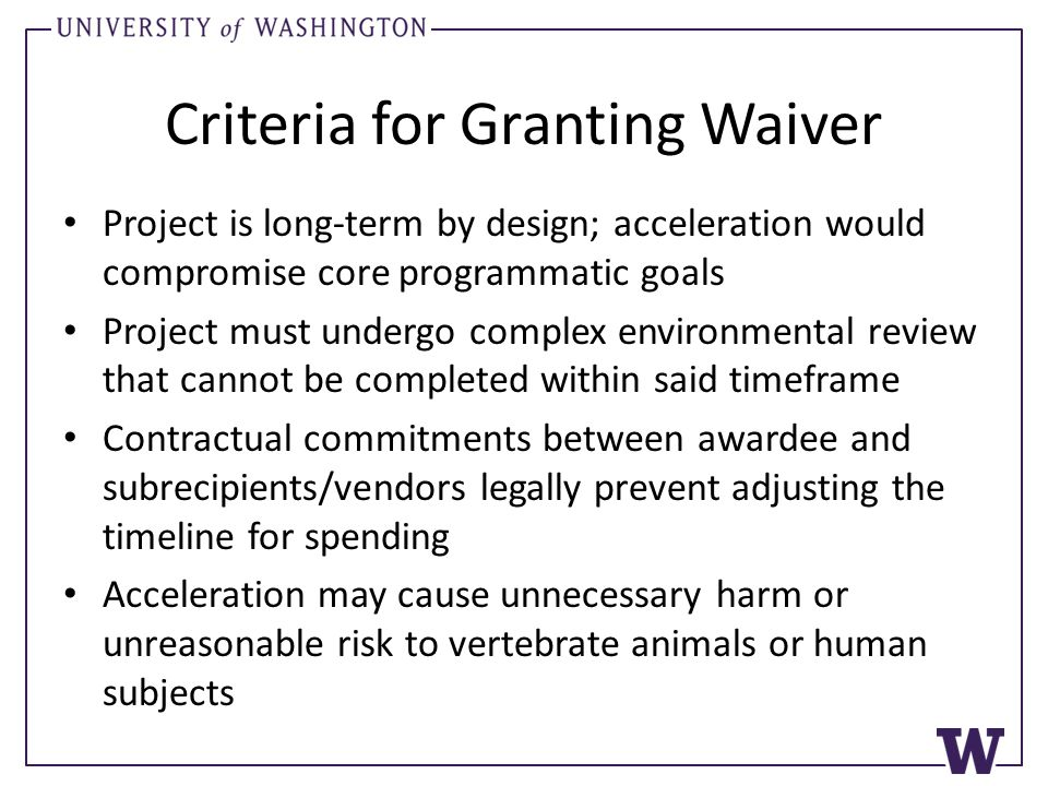 Criteria for Granting Waiver Project is long-term by design; acceleration would compromise core programmatic goals Project must undergo complex environmental review that cannot be completed within said timeframe Contractual commitments between awardee and subrecipients/vendors legally prevent adjusting the timeline for spending Acceleration may cause unnecessary harm or unreasonable risk to vertebrate animals or human subjects