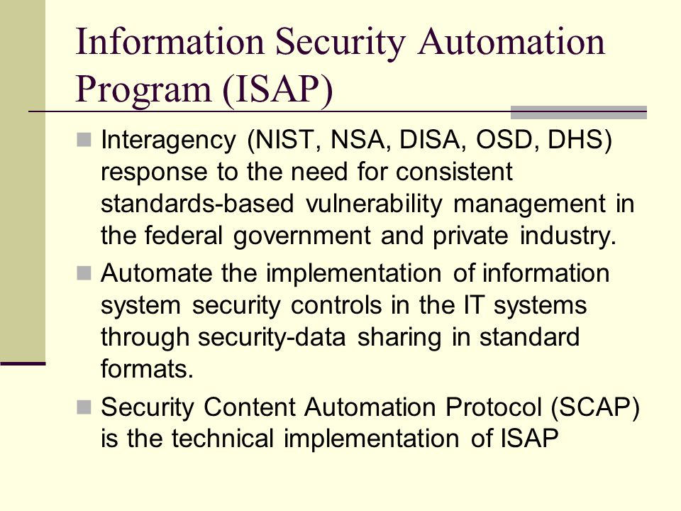 Information Security Automation Program (ISAP) Interagency (NIST, NSA, DISA, OSD, DHS) response to the need for consistent standards-based vulnerability management in the federal government and private industry.
