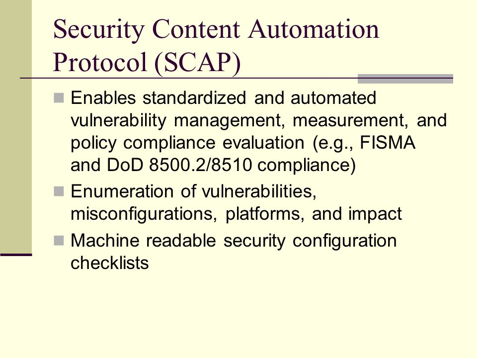 Security Content Automation Protocol (SCAP) Enables standardized and automated vulnerability management, measurement, and policy compliance evaluation (e.g., FISMA and DoD 8500.2/8510 compliance) Enumeration of vulnerabilities, misconfigurations, platforms, and impact Machine readable security configuration checklists