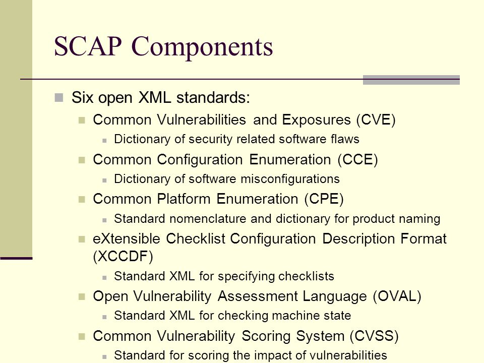 SCAP Components Six open XML standards: Common Vulnerabilities and Exposures (CVE) Dictionary of security related software flaws Common Configuration Enumeration (CCE) Dictionary of software misconfigurations Common Platform Enumeration (CPE) Standard nomenclature and dictionary for product naming eXtensible Checklist Configuration Description Format (XCCDF) Standard XML for specifying checklists Open Vulnerability Assessment Language (OVAL) Standard XML for checking machine state Common Vulnerability Scoring System (CVSS) Standard for scoring the impact of vulnerabilities