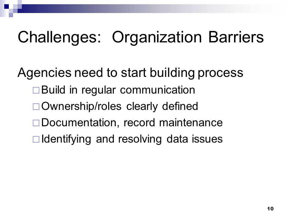 10 Challenges: Organization Barriers Agencies need to start building process  Build in regular communication  Ownership/roles clearly defined  Docu