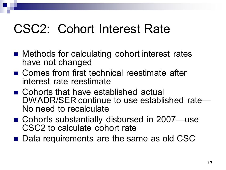 17 Methods for calculating cohort interest rates have not changed Comes from first technical reestimate after interest rate reestimate Cohorts that ha