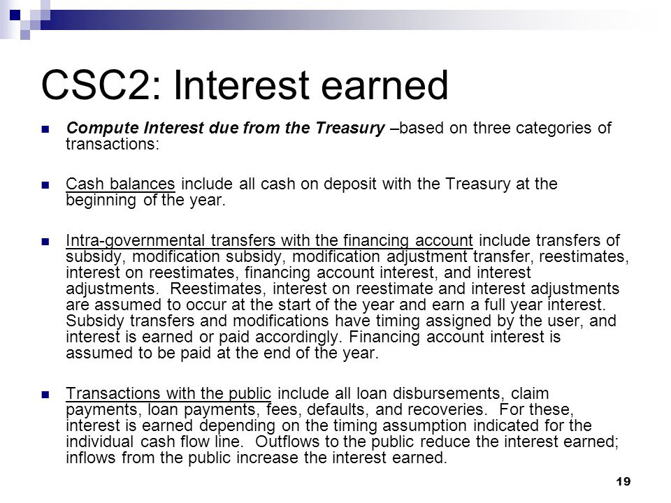 19 CSC2: Interest earned Compute Interest due from the Treasury –based on three categories of transactions: Cash balances include all cash on deposit