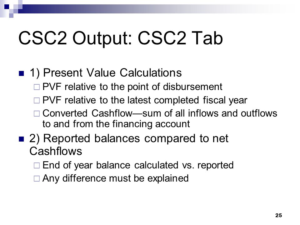 25 CSC2 Output: CSC2 Tab 1) Present Value Calculations  PVF relative to the point of disbursement  PVF relative to the latest completed fiscal year