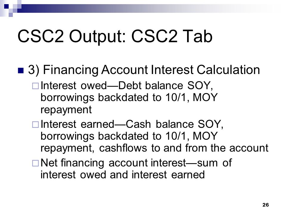 26 CSC2 Output: CSC2 Tab 3) Financing Account Interest Calculation  Interest owed—Debt balance SOY, borrowings backdated to 10/1, MOY repayment  Int