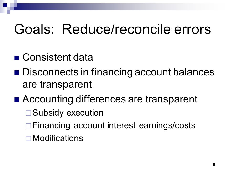 8 Goals: Reduce/reconcile errors Consistent data Disconnects in financing account balances are transparent Accounting differences are transparent  Su