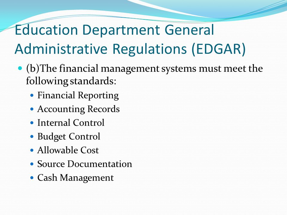 Education Department General Administrative Regulations (EDGAR) (b)The financial management systems must meet the following standards: Financial Reporting Accounting Records Internal Control Budget Control Allowable Cost Source Documentation Cash Management