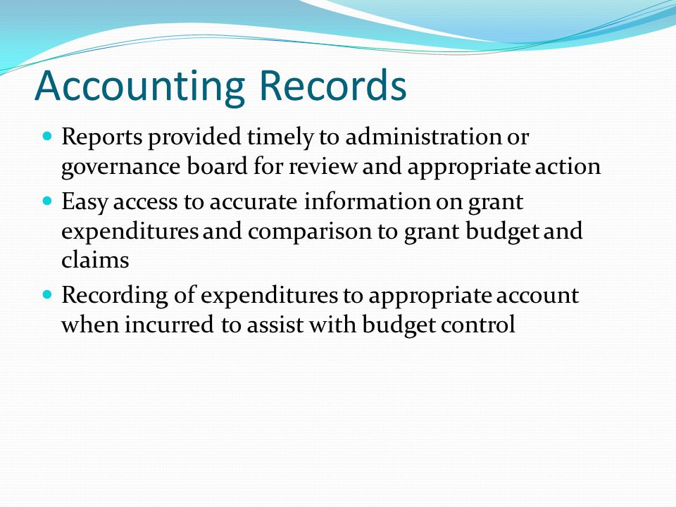 Accounting Records Reports provided timely to administration or governance board for review and appropriate action Easy access to accurate information on grant expenditures and comparison to grant budget and claims Recording of expenditures to appropriate account when incurred to assist with budget control