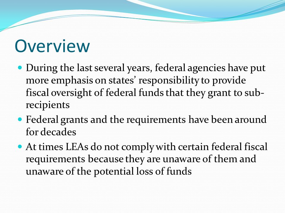 Overview During the last several years, federal agencies have put more emphasis on states' responsibility to provide fiscal oversight of federal funds that they grant to sub- recipients Federal grants and the requirements have been around for decades At times LEAs do not comply with certain federal fiscal requirements because they are unaware of them and unaware of the potential loss of funds