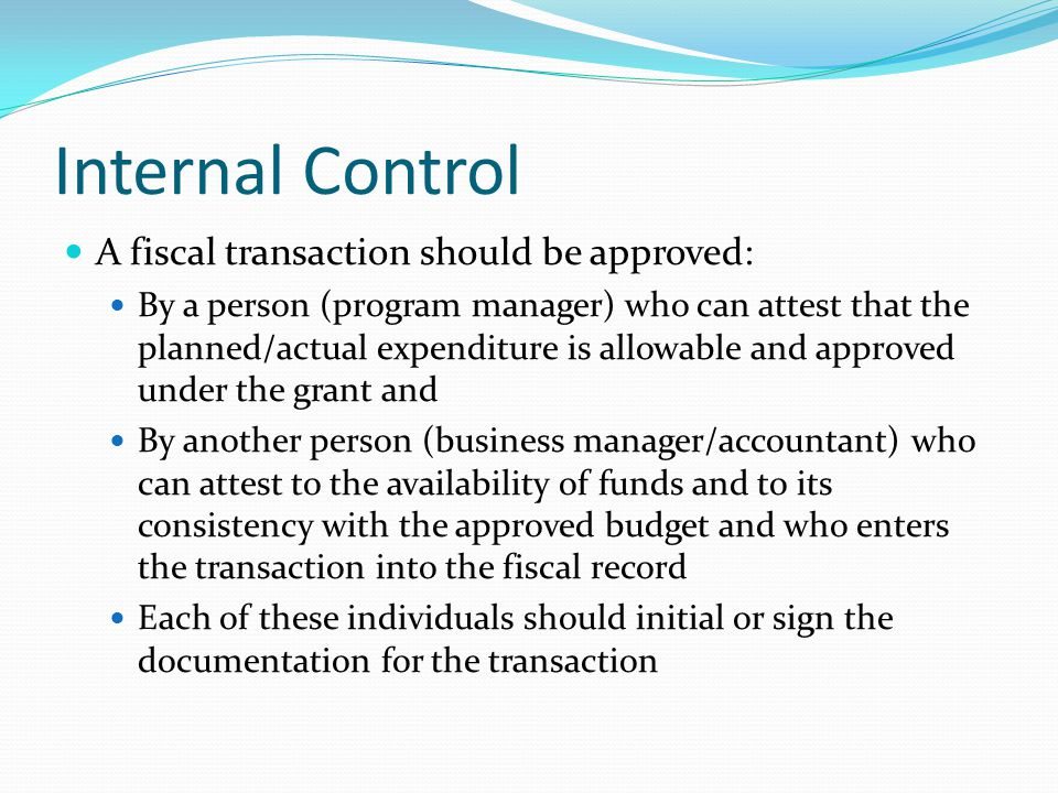 Internal Control A fiscal transaction should be approved: By a person (program manager) who can attest that the planned/actual expenditure is allowable and approved under the grant and By another person (business manager/accountant) who can attest to the availability of funds and to its consistency with the approved budget and who enters the transaction into the fiscal record Each of these individuals should initial or sign the documentation for the transaction