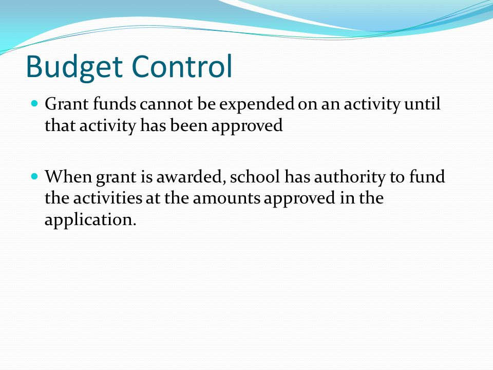 Budget Control Grant funds cannot be expended on an activity until that activity has been approved When grant is awarded, school has authority to fund the activities at the amounts approved in the application.