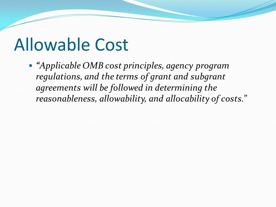 Allowable Cost Applicable OMB cost principles, agency program regulations, and the terms of grant and subgrant agreements will be followed in determining the reasonableness, allowability, and allocability of costs.