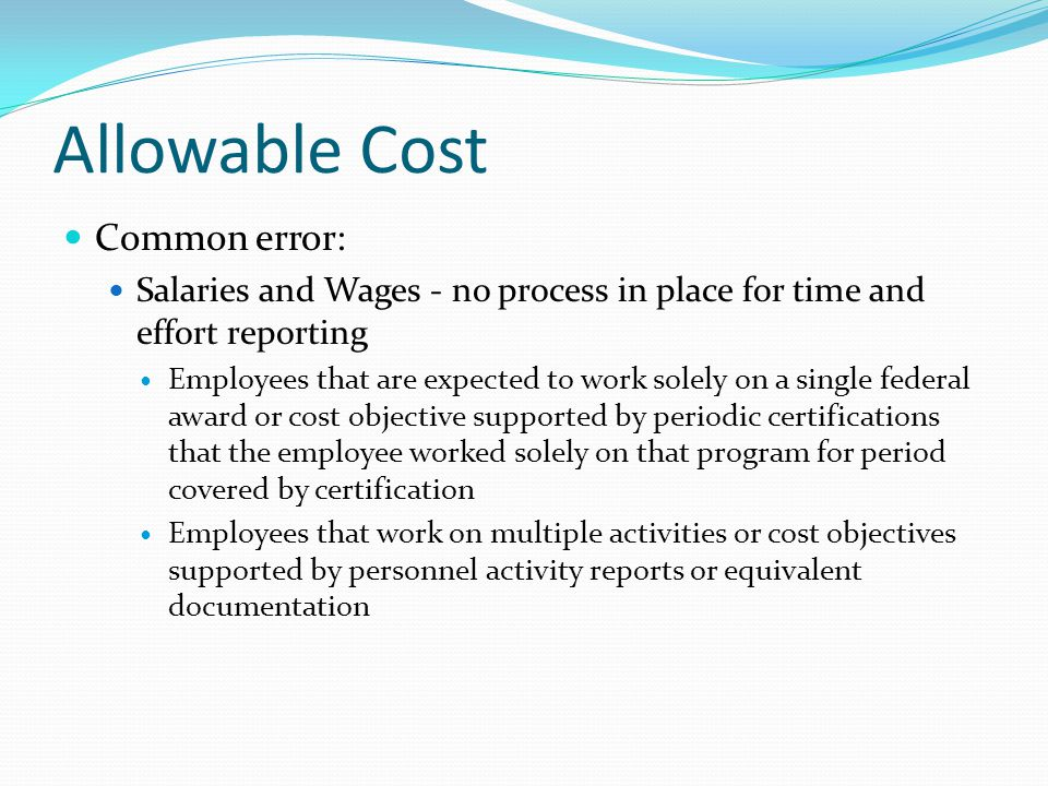 Allowable Cost Common error: Salaries and Wages - no process in place for time and effort reporting Employees that are expected to work solely on a single federal award or cost objective supported by periodic certifications that the employee worked solely on that program for period covered by certification Employees that work on multiple activities or cost objectives supported by personnel activity reports or equivalent documentation