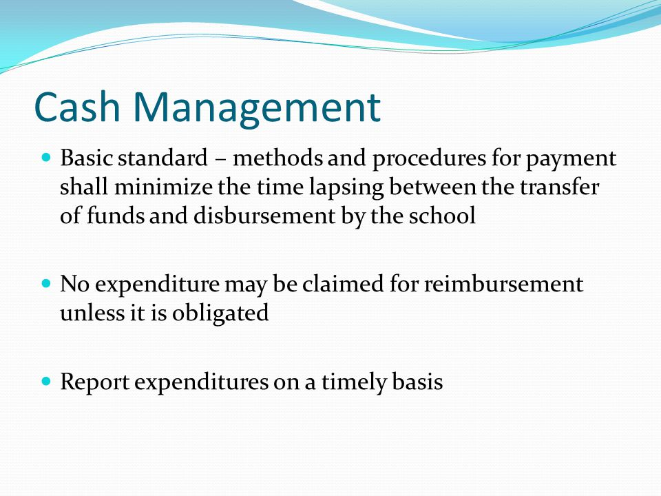 Cash Management Basic standard – methods and procedures for payment shall minimize the time lapsing between the transfer of funds and disbursement by the school No expenditure may be claimed for reimbursement unless it is obligated Report expenditures on a timely basis