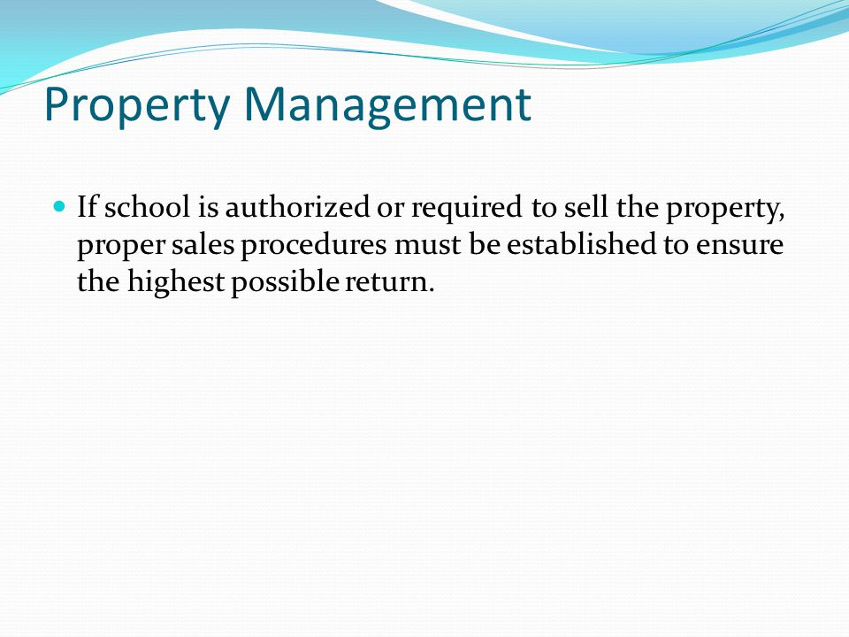 Property Management If school is authorized or required to sell the property, proper sales procedures must be established to ensure the highest possible return.