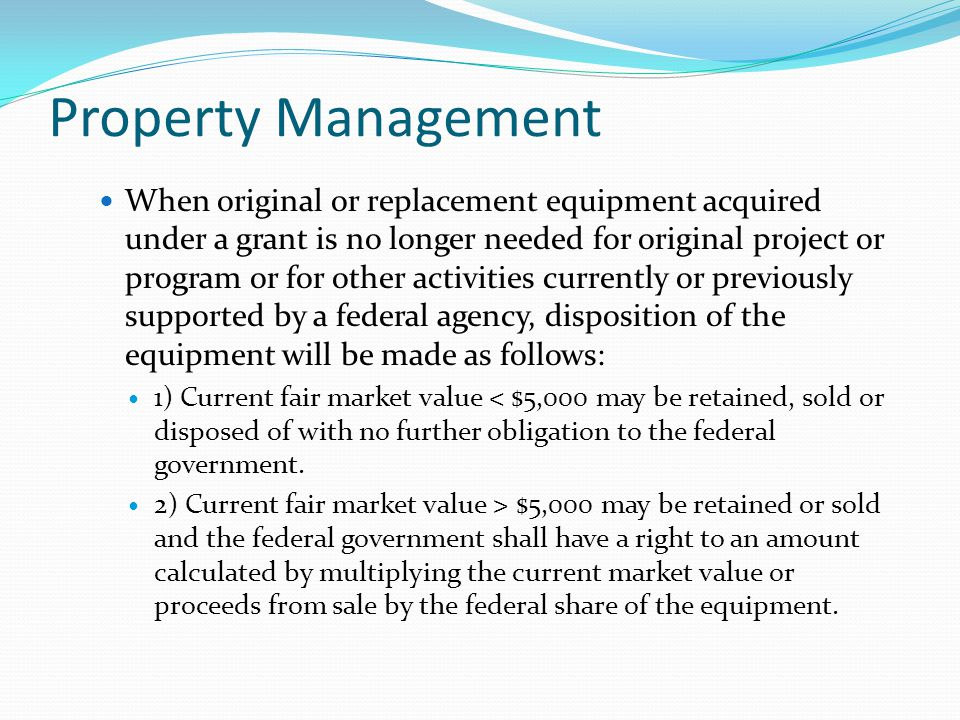 Property Management When original or replacement equipment acquired under a grant is no longer needed for original project or program or for other activities currently or previously supported by a federal agency, disposition of the equipment will be made as follows: 1) Current fair market value < $5,000 may be retained, sold or disposed of with no further obligation to the federal government.