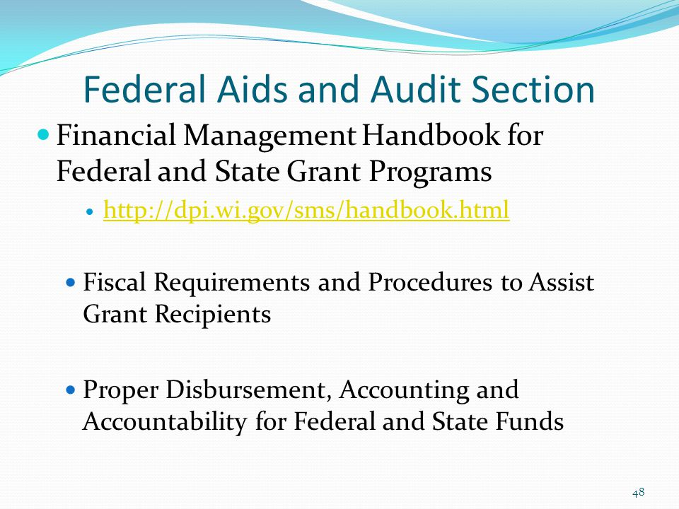 Financial Management Handbook for Federal and State Grant Programs http://dpi.wi.gov/sms/handbook.html Fiscal Requirements and Procedures to Assist Grant Recipients Proper Disbursement, Accounting and Accountability for Federal and State Funds 48 Federal Aids and Audit Section