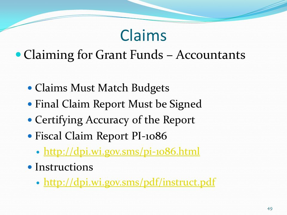Claiming for Grant Funds – Accountants Claims Must Match Budgets Final Claim Report Must be Signed Certifying Accuracy of the Report Fiscal Claim Report PI-1086 http://dpi.wi.gov.sms/pi-1086.html Instructions http://dpi.wi.gov.sms/pdf/instruct.pdf 49 Claims