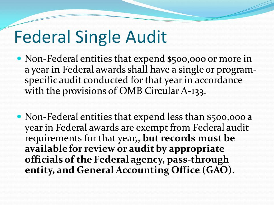 Federal Single Audit Non-Federal entities that expend $500,000 or more in a year in Federal awards shall have a single or program- specific audit conducted for that year in accordance with the provisions of OMB Circular A-133.