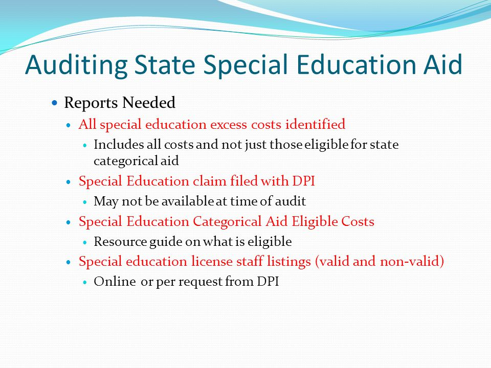 Auditing State Special Education Aid Reports Needed All special education excess costs identified Includes all costs and not just those eligible for state categorical aid Special Education claim filed with DPI May not be available at time of audit Special Education Categorical Aid Eligible Costs Resource guide on what is eligible Special education license staff listings (valid and non-valid) Online or per request from DPI