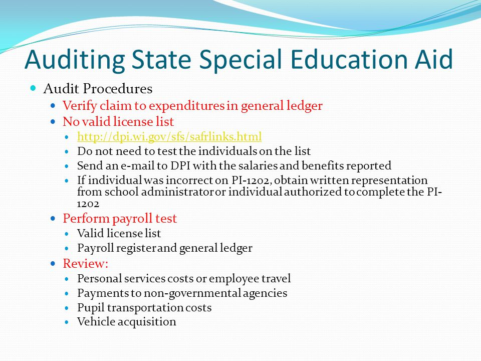 Auditing State Special Education Aid Audit Procedures Verify claim to expenditures in general ledger No valid license list http://dpi.wi.gov/sfs/safrlinks.html Do not need to test the individuals on the list Send an e-mail to DPI with the salaries and benefits reported If individual was incorrect on PI-1202, obtain written representation from school administrator or individual authorized to complete the PI- 1202 Perform payroll test Valid license list Payroll register and general ledger Review: Personal services costs or employee travel Payments to non-governmental agencies Pupil transportation costs Vehicle acquisition