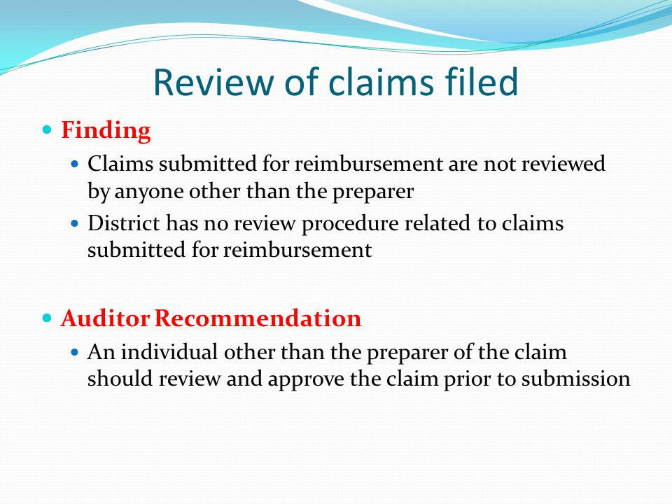 Finding Claims submitted for reimbursement are not reviewed by anyone other than the preparer District has no review procedure related to claims submitted for reimbursement Auditor Recommendation An individual other than the preparer of the claim should review and approve the claim prior to submission Review of claims filed