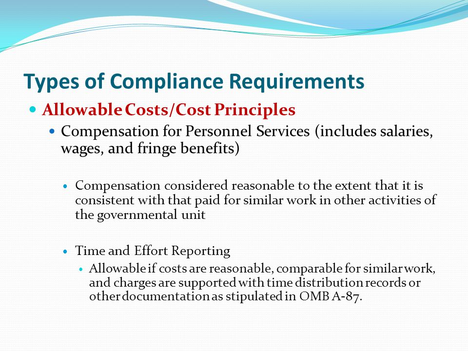 Allowable Costs/Cost Principles Compensation for Personnel Services (includes salaries, wages, and fringe benefits) Compensation considered reasonable to the extent that it is consistent with that paid for similar work in other activities of the governmental unit Time and Effort Reporting Allowable if costs are reasonable, comparable for similar work, and charges are supported with time distribution records or other documentation as stipulated in OMB A-87.